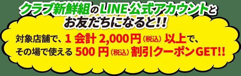 クラブ新鮮組のLINE公式アカウントとお友だちになると!!対象店舗で、1会計2,000円(税込)以上で、その場で使える500円(税込)割引クーポンGET!!